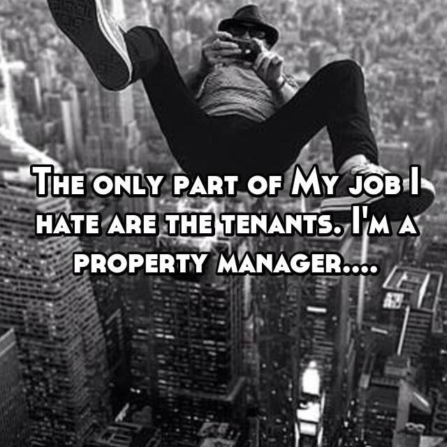 The only part of My job I hate are the tenants. I'm a property manager....