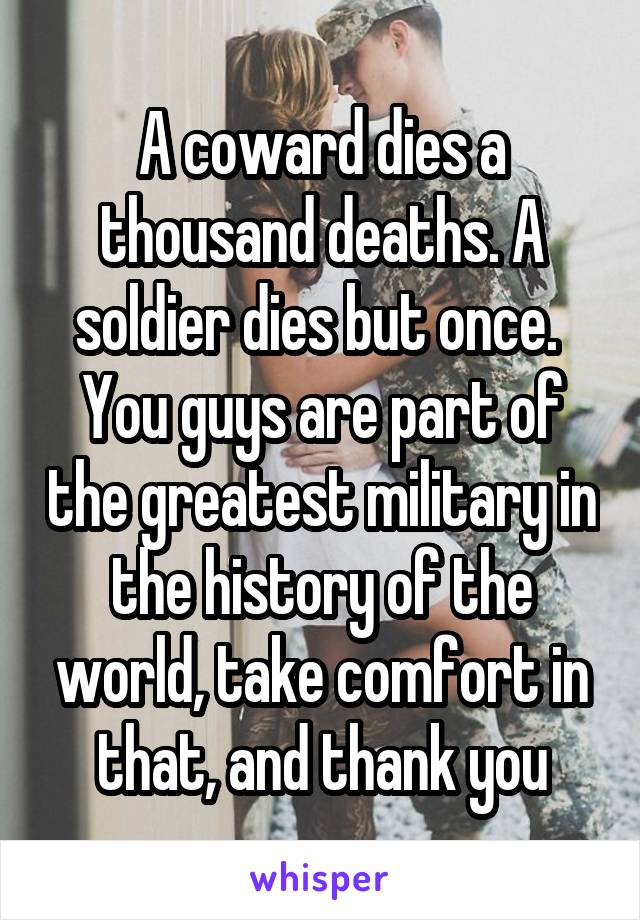 A coward dies a thousand deaths. A soldier dies but once.  You guys are part of the greatest military in the history of the world, take comfort in that, and thank you