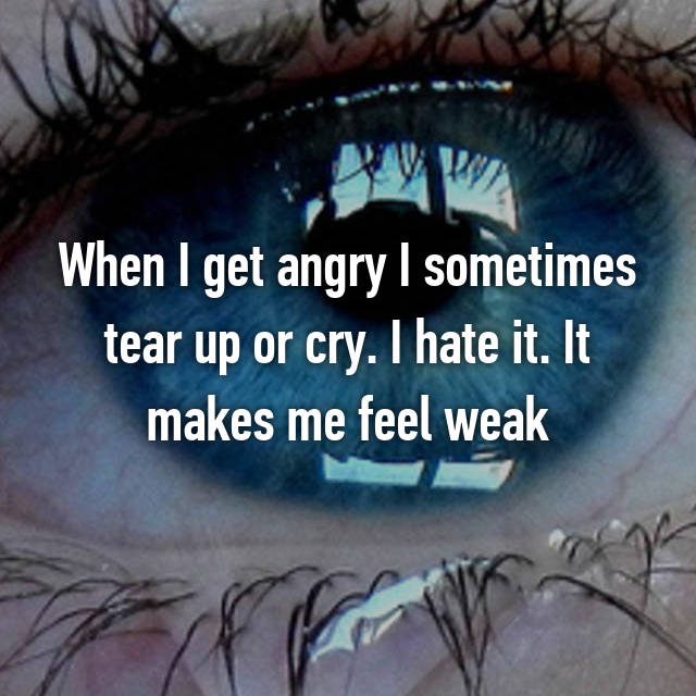 When I get angry I sometimes tear up or cry. I hate it. It makes me feel weak