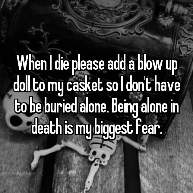 When I die please add a blow up doll to my casket so I don't have to be buried alone. Being alone in death is my biggest fear.