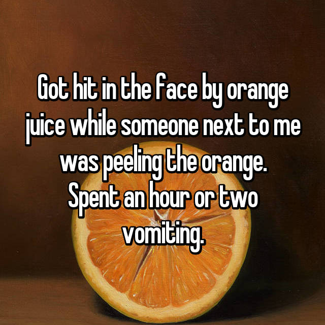 Got hit in the face by orange juice while someone next to me was peeling the orange. Spent an hour or two vomiting.