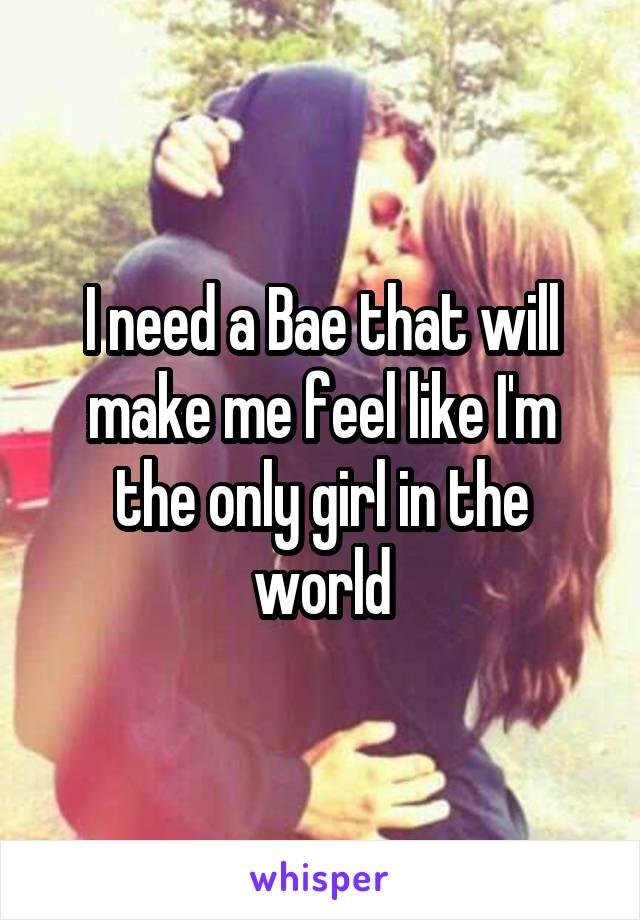 Need a bae that will make me feel like im the only girl in the i need a bae that will make me feel like im the only girl in the world sciox Gallery