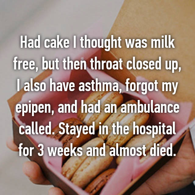 Had cake I thought was milk free, but then throat closed up, I also have asthma, forgot my epipen, and had an ambulance called. Stayed in the hospital for 3 weeks and almost died.