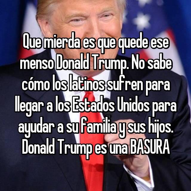 Que mierda es que quede ese menso Donald Trump. No sabe cómo los latinos sufren para llegar a los Estados Unidos para ayudar a su familia y sus hijos. Donald Trump es una BASURA