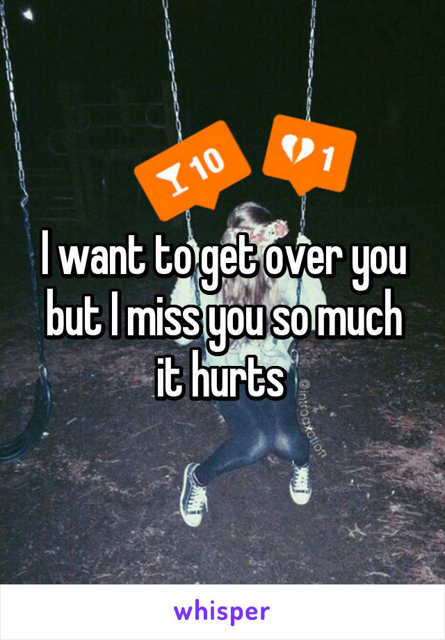 I want to get over you but I miss you so much it hurts