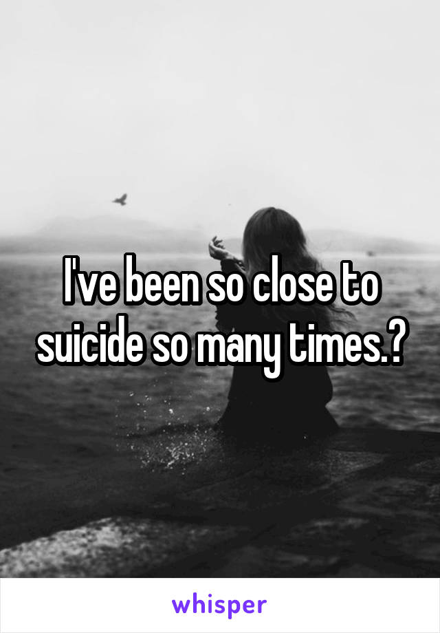 I've been so close to suicide so many times.🔪