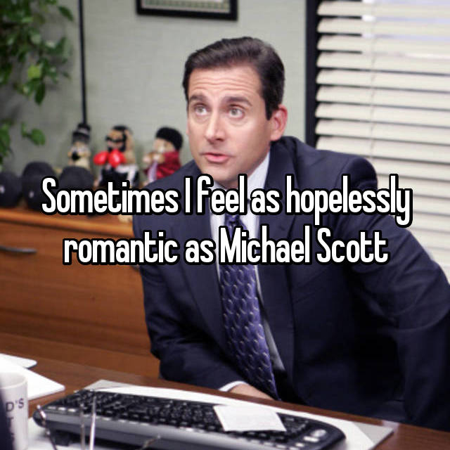 Sometimes I feel as hopelessly romantic as Michael Scott