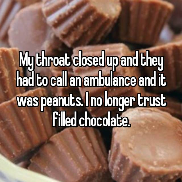 My throat closed up and they had to call an ambulance and it was peanuts. I no longer trust filled chocolate.