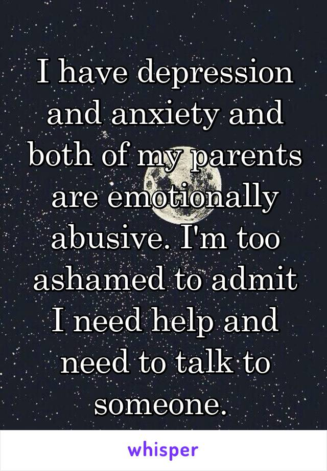 I have depression and anxiety and both of my parents are emotionally abusive. I'm too ashamed to admit I need help and need to talk to someone.