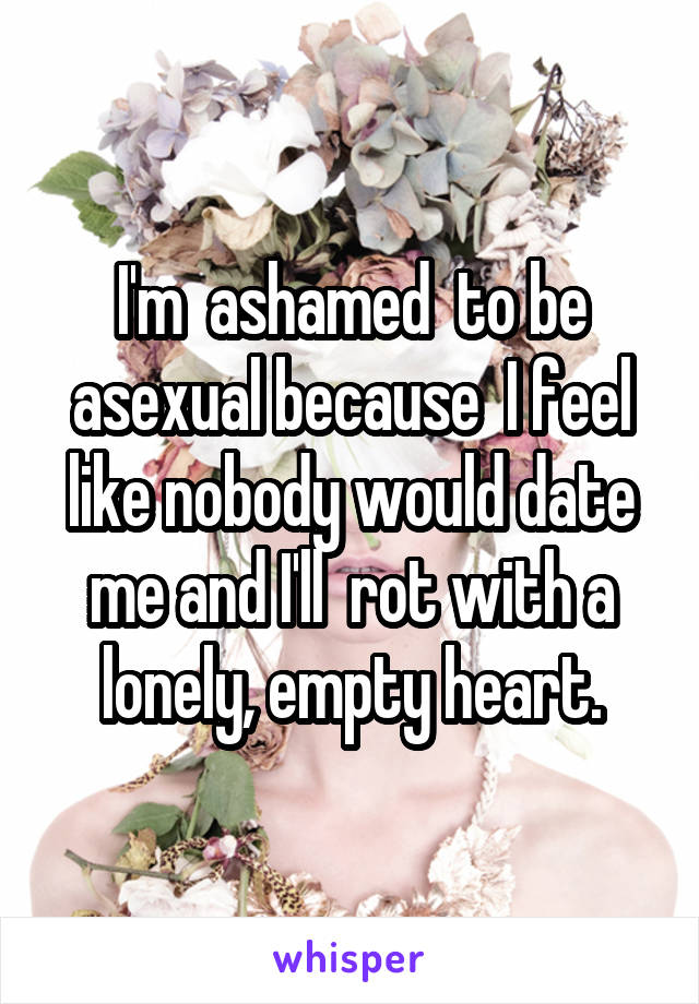 I'm  ashamed  to be asexual because  I feel like nobody would date me and I'll  rot with a lonely, empty heart.