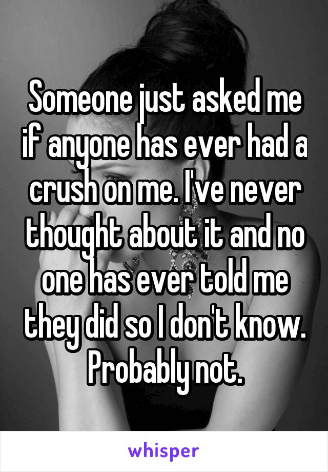 Someone just asked me if anyone has ever had a crush on me. I've never thought about it and no one has ever told me they did so I don't know. Probably not.
