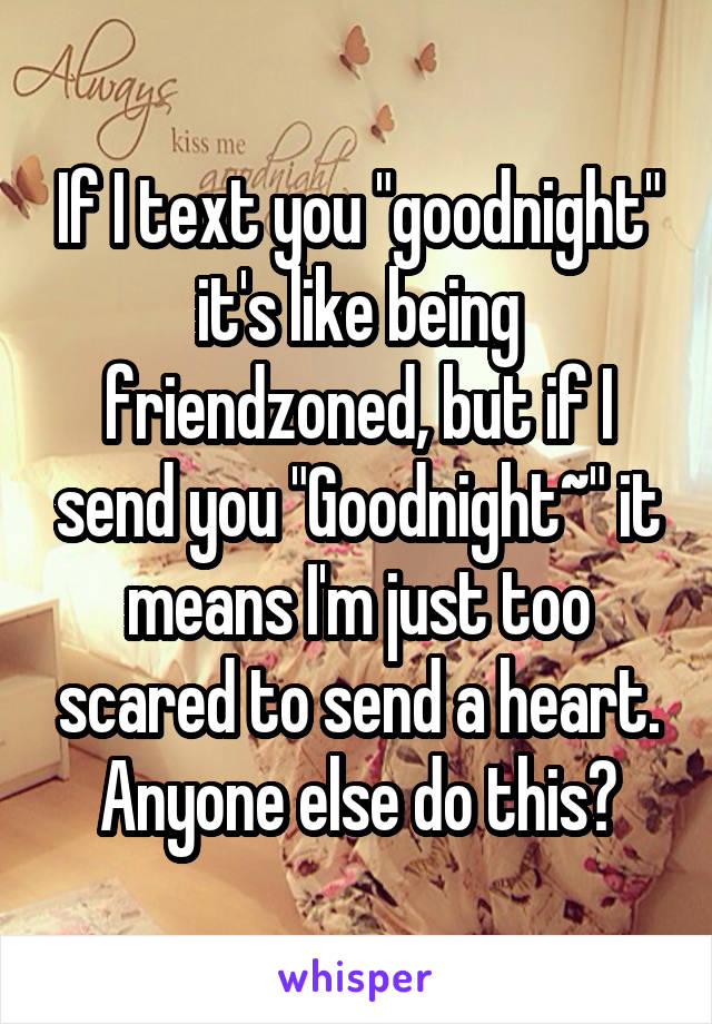 """If I text you """"goodnight"""" it's like being friendzoned, but if I send you """"Goodnight~"""" it means I'm just too scared to send a heart. Anyone else do this?"""