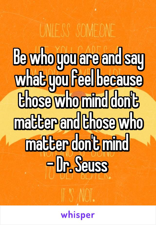 Be who you are and say what you feel because those who mind don't matter and those who matter don't mind  - Dr. Seuss