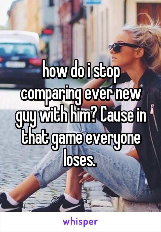 how do i stop comparing ever new guy with him? Cause in that game everyone loses.