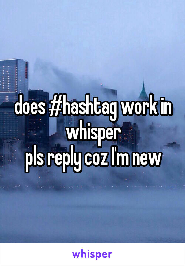 does #hashtag work in whisper pls reply coz I'm new