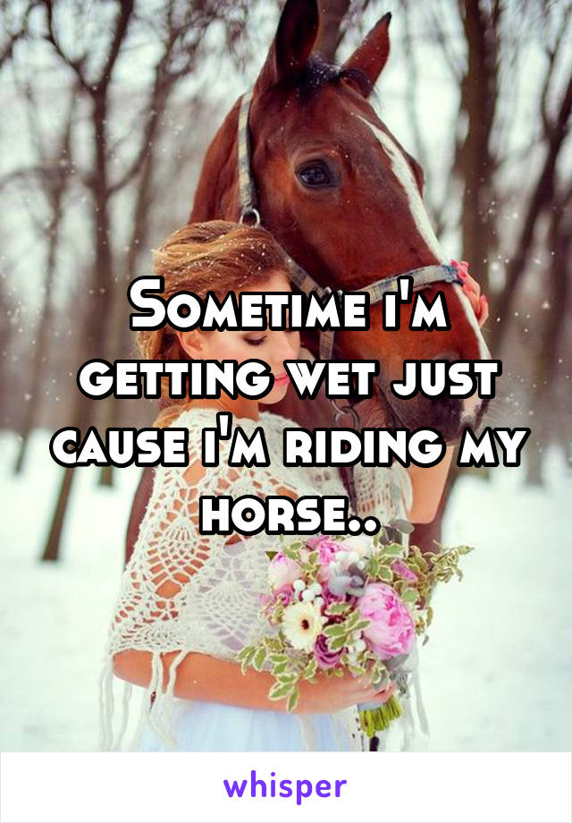 Sometime i'm getting wet just cause i'm riding my horse..