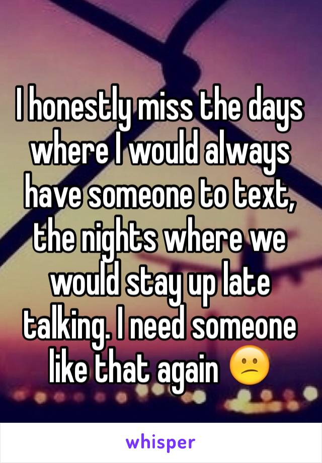 I honestly miss the days where I would always have someone to text, the nights where we would stay up late talking. I need someone like that again 😕