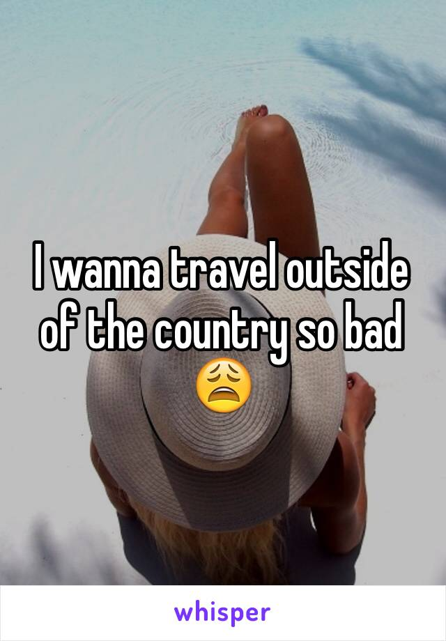 I wanna travel outside of the country so bad 😩