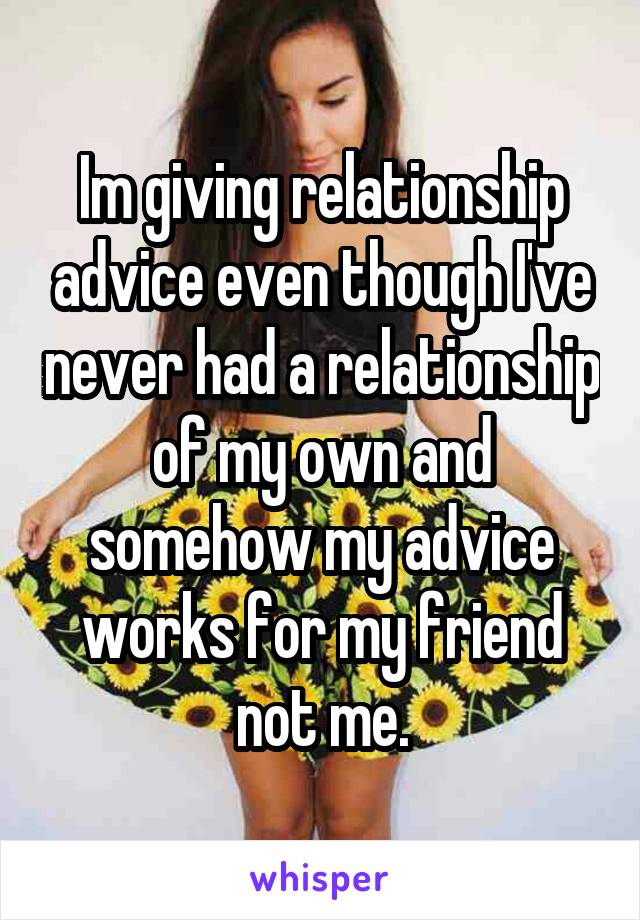 Im giving relationship advice even though I've never had a relationship of my own and somehow my advice works for my friend not me.