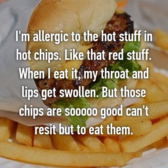 I'm allergic to the hot stuff in hot chips. Like that red stuff. When I eat it, my throat and lips get swollen. But those chips are sooooo good can't resit but to eat them. 😅