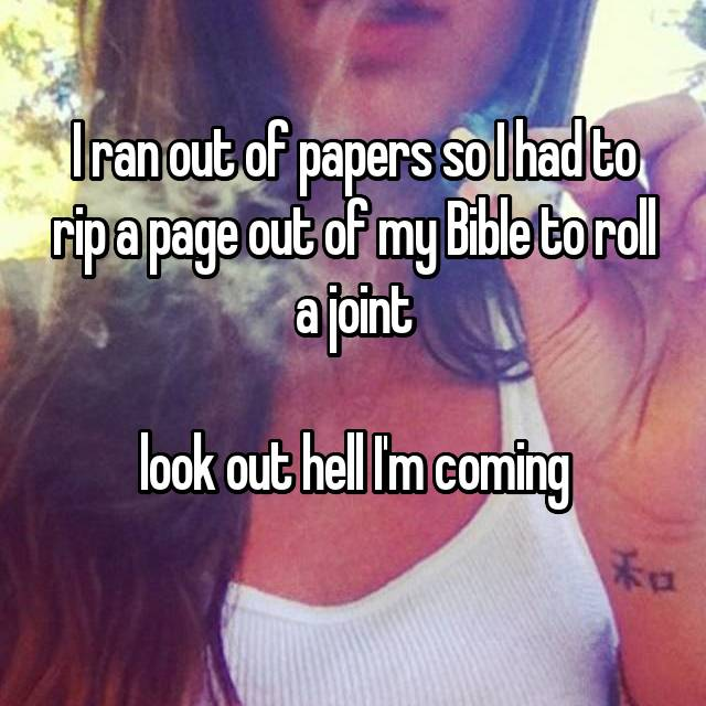 I ran out of papers so I had to rip a page out of my Bible to roll a joint  look out hell I'm coming