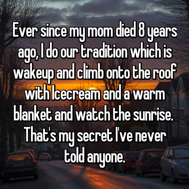 Ever since my mom died 8 years ago, I do our tradition which is wakeup and climb onto the roof with Icecream and a warm blanket and watch the sunrise.  That's my secret I've never told anyone.