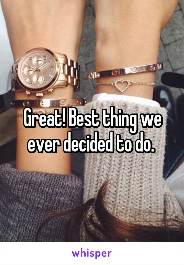 Great! Best thing we ever decided to do.