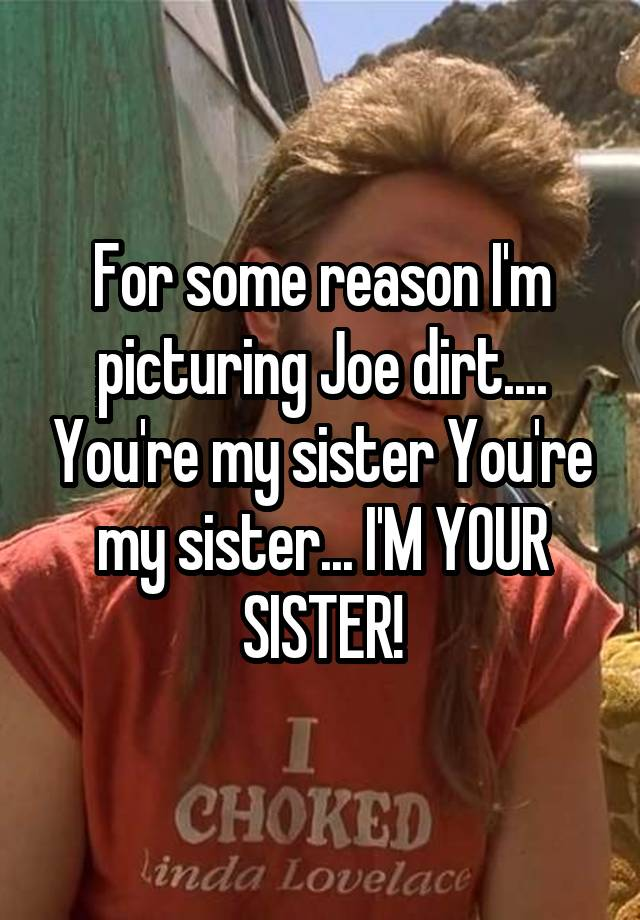 For Some Reason I M Picturing Joe Dirt You Re My Sister You Re My Sister I M Your Sister Finally, the joe dirt script is here for all you quotes spouting fans of the david spade movie. whisper