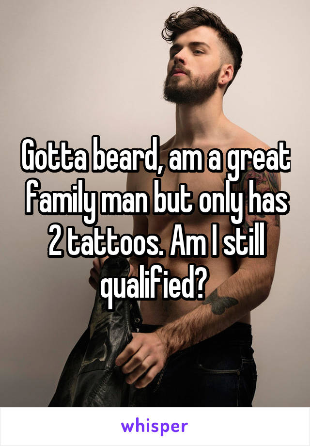 Gotta beard, am a great family man but only has 2 tattoos. Am I still qualified?