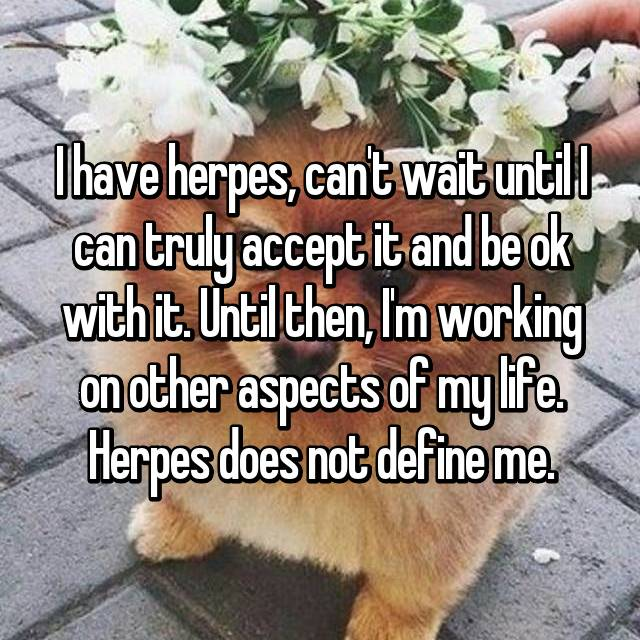 I have herpes, can't wait until I can truly accept it and be ok with it. Until then, I'm working on other aspects of my life. Herpes does not define me.