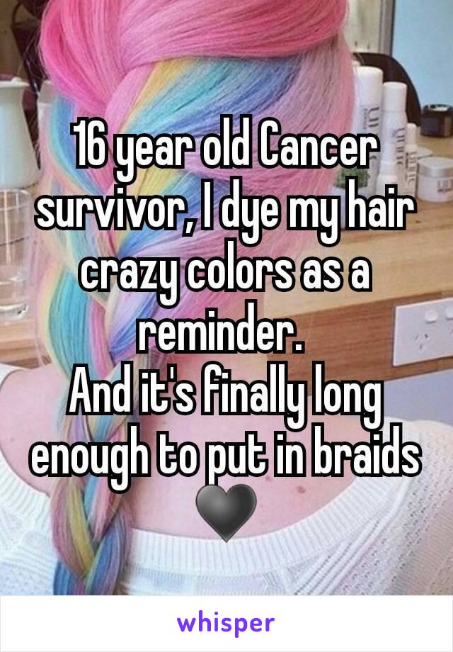 16 year old Cancer survivor, I dye my hair crazy colors as a reminder.  And it's finally long enough to put in braids ♥