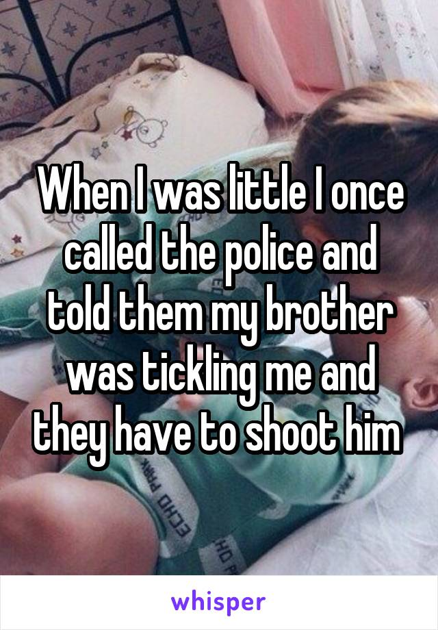 When I was little I once called the police and told them my brother was tickling me and they have to shoot him
