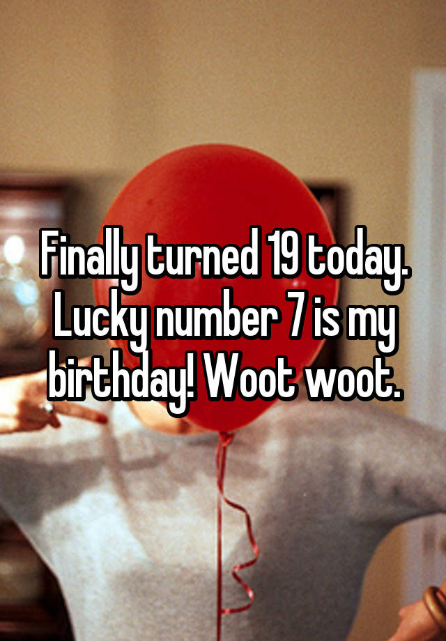 Finally turned 19 today  Lucky number 7 is my birthday! Woot woot