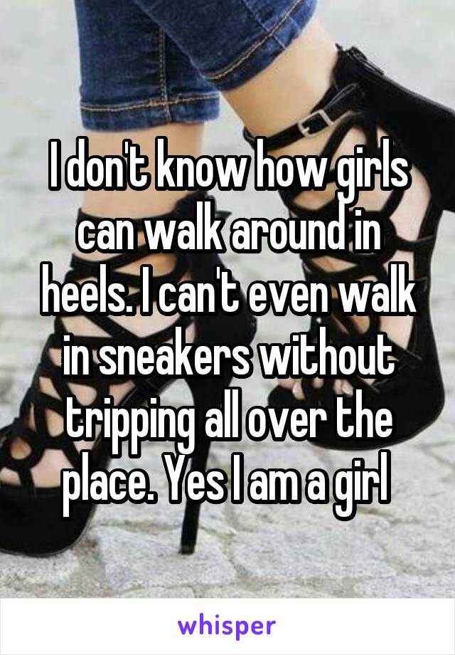 I don't know how girls can walk around in heels. I can't even walk in sneakers without tripping all over the place. Yes I am a girl