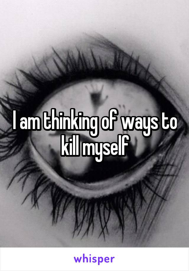 I am thinking of ways to kill myself