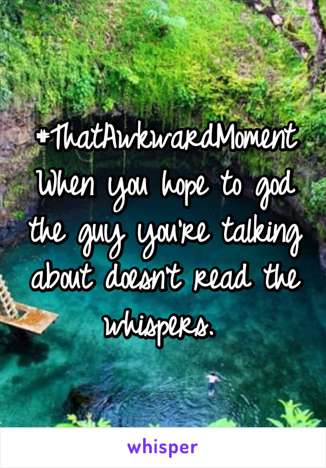 #ThatAwkwardMoment When you hope to god the guy you're talking about doesn't read the whispers.