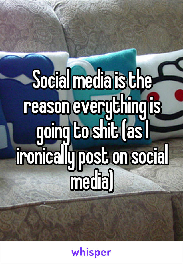 Social media is the reason everything is going to shit (as I ironically post on social media)