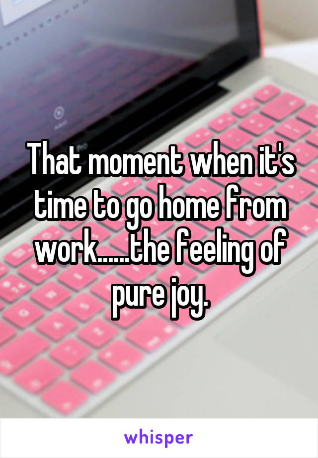 That moment when it's time to go home from work......the feeling of pure joy.