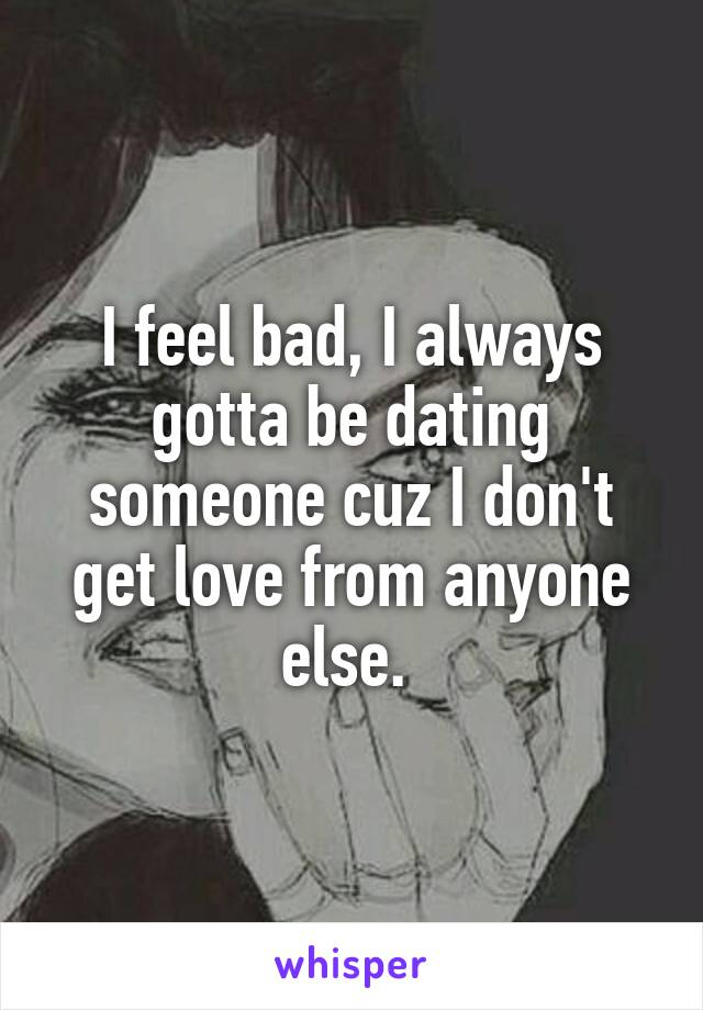 I feel bad, I always gotta be dating someone cuz I don't get love from anyone else.