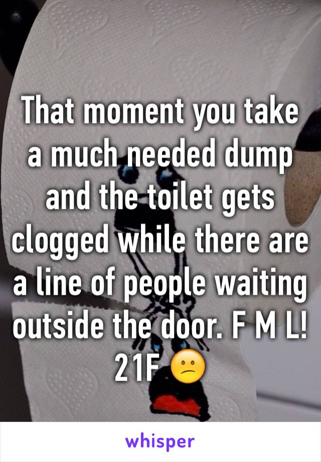 That moment you take a much needed dump and the toilet gets clogged while there are a line of people waiting outside the door. F M L! 21F 😕