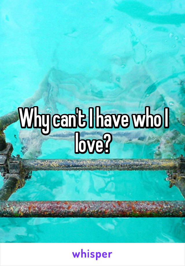 Why can't I have who I love?