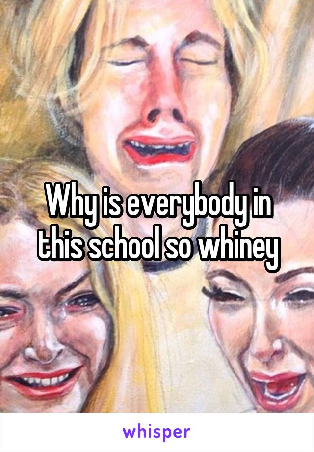 Why is everybody in this school so whiney