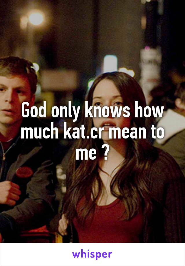 God only knows how much kat.cr mean to me 😘