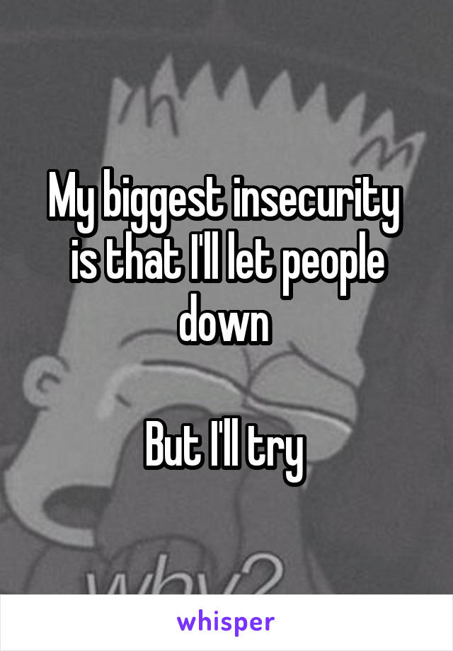 My biggest insecurity  is that I'll let people down   But I'll try