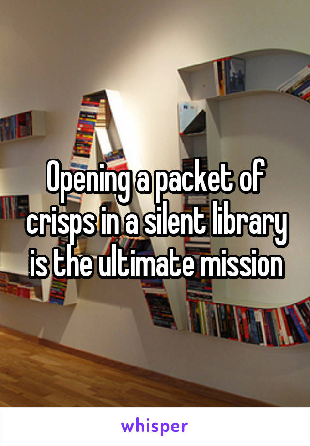 Opening a packet of crisps in a silent library is the ultimate mission