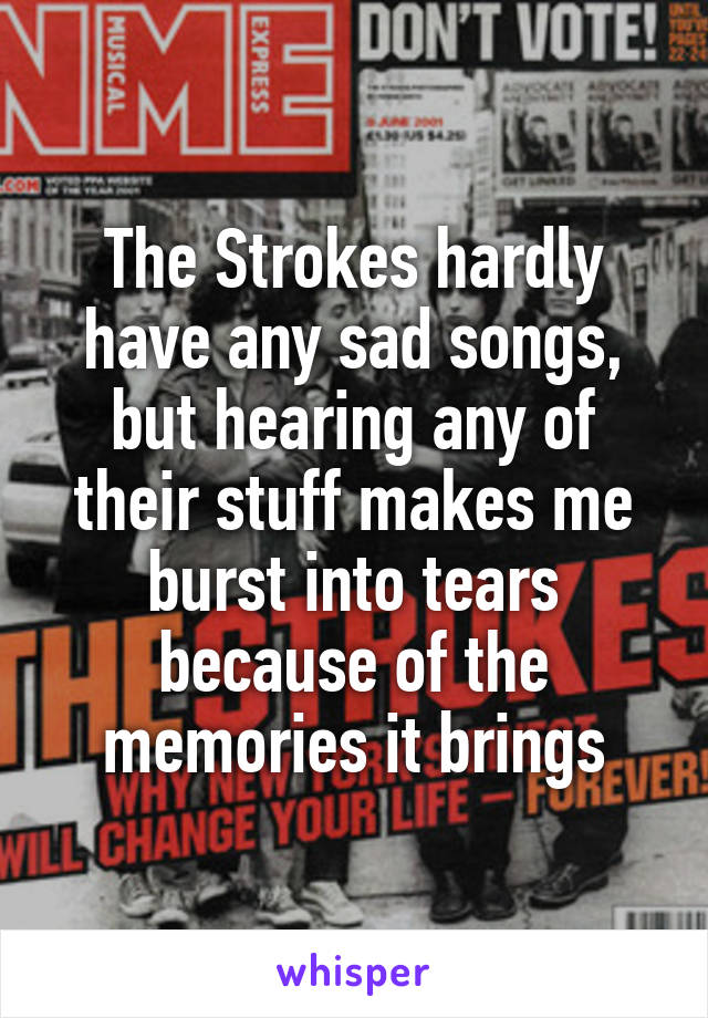 The Strokes hardly have any sad songs, but hearing any of their stuff makes me burst into tears because of the memories it brings