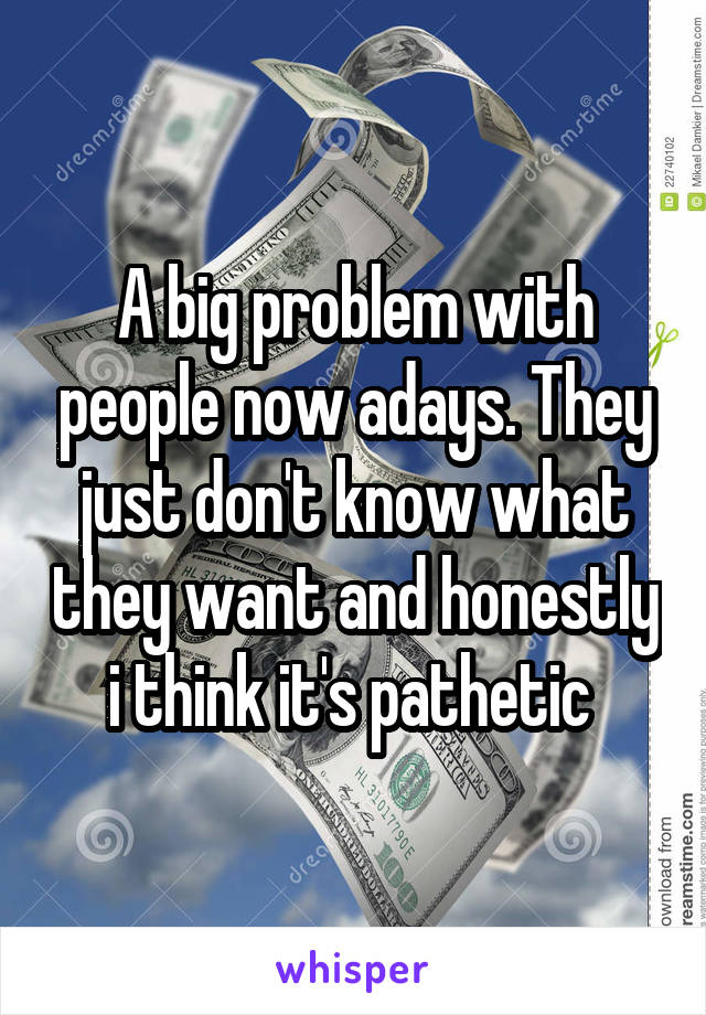 A big problem with people now adays. They just don't know what they want and honestly i think it's pathetic