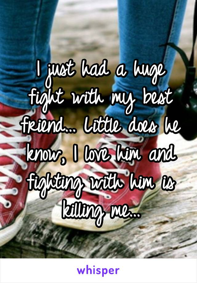 I just had a huge fight with my best friend... Little does he know, I love him and fighting with him is killing me...