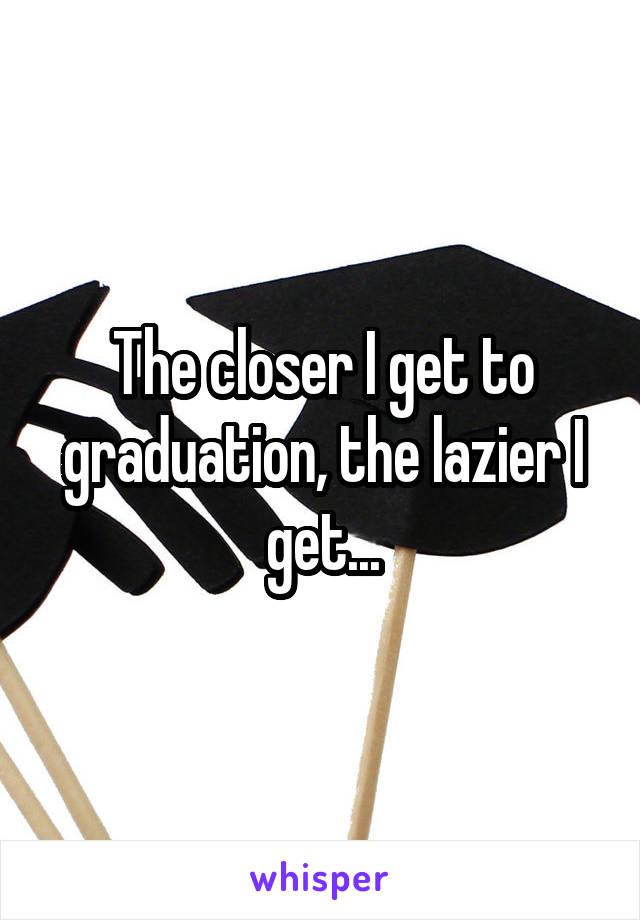 The closer I get to graduation, the lazier I get...