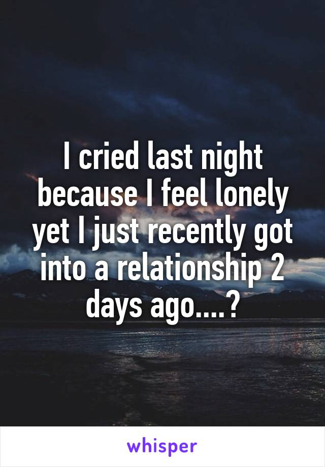 I cried last night because I feel lonely yet I just recently got into a relationship 2 days ago....?